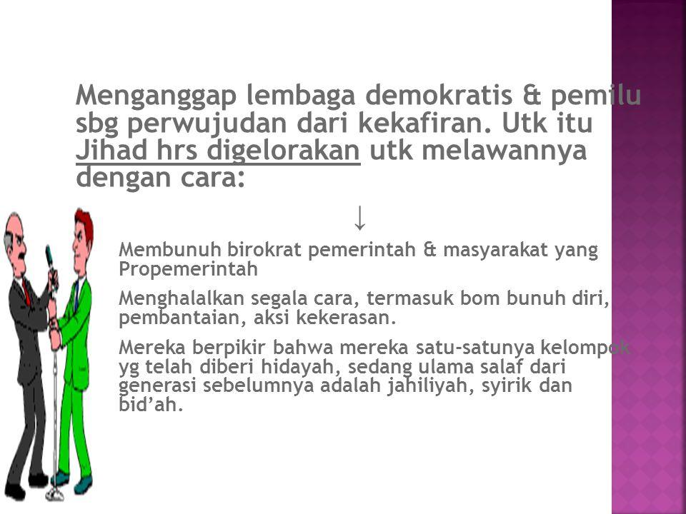 Menganggap lembaga demokratis & pemilu sbg perwujudan dari kekafiran. Utk itu Jihad hrs digelorakan utk melawannya dengan cara: ↓ Membunuh birokrat pe