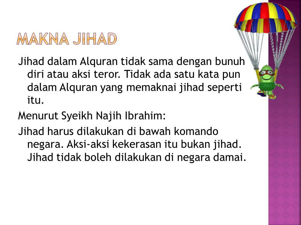 Jihad dalam Alquran tidak sama dengan bunuh diri atau aksi teror. Tidak ada satu kata pun dalam Alquran yang memaknai jihad seperti itu. Menurut Syeik