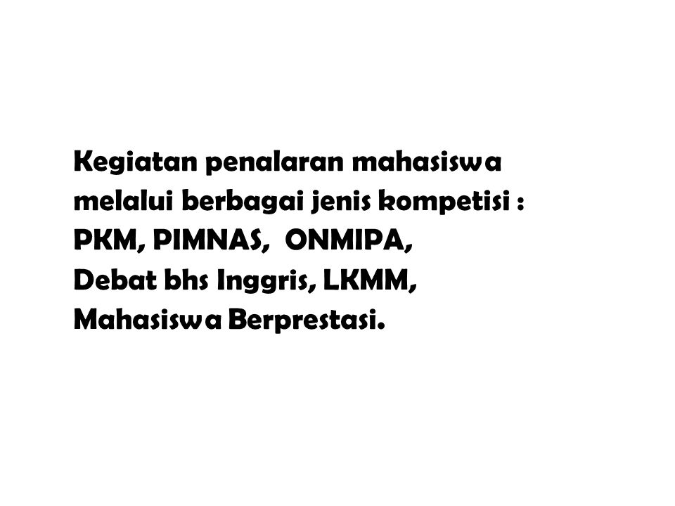 Kegiatan penalaran mahasiswa melalui berbagai jenis kompetisi : PKM, PIMNAS, ONMIPA, Debat bhs Inggris, LKMM, Mahasiswa Berprestasi.
