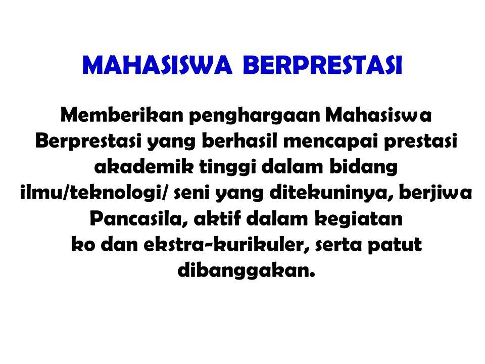 MAHASISWA BERPRESTASI Memberikan penghargaan Mahasiswa Berprestasi yang berhasil mencapai prestasi akademik tinggi dalam bidang ilmu/teknologi/ seni yang ditekuninya, berjiwa Pancasila, aktif dalam kegiatan ko dan ekstra-kurikuler, serta patut dibanggakan.