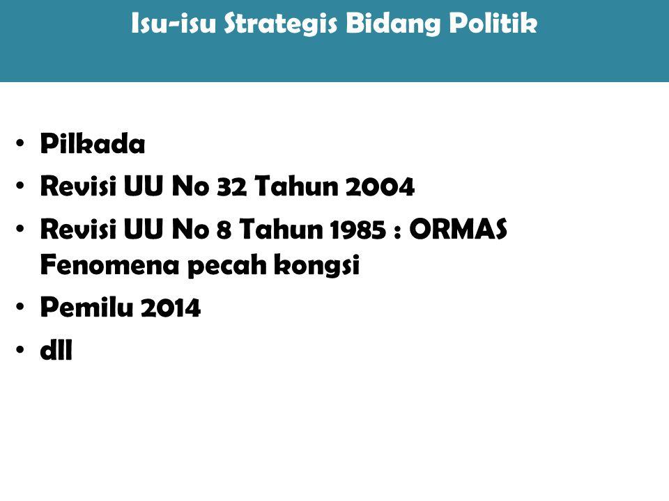 Pilkada Revisi UU No 32 Tahun 2004 Revisi UU No 8 Tahun 1985 : ORMAS Fenomena pecah kongsi Pemilu 2014 dll Isu-isu Strategis Bidang Politik