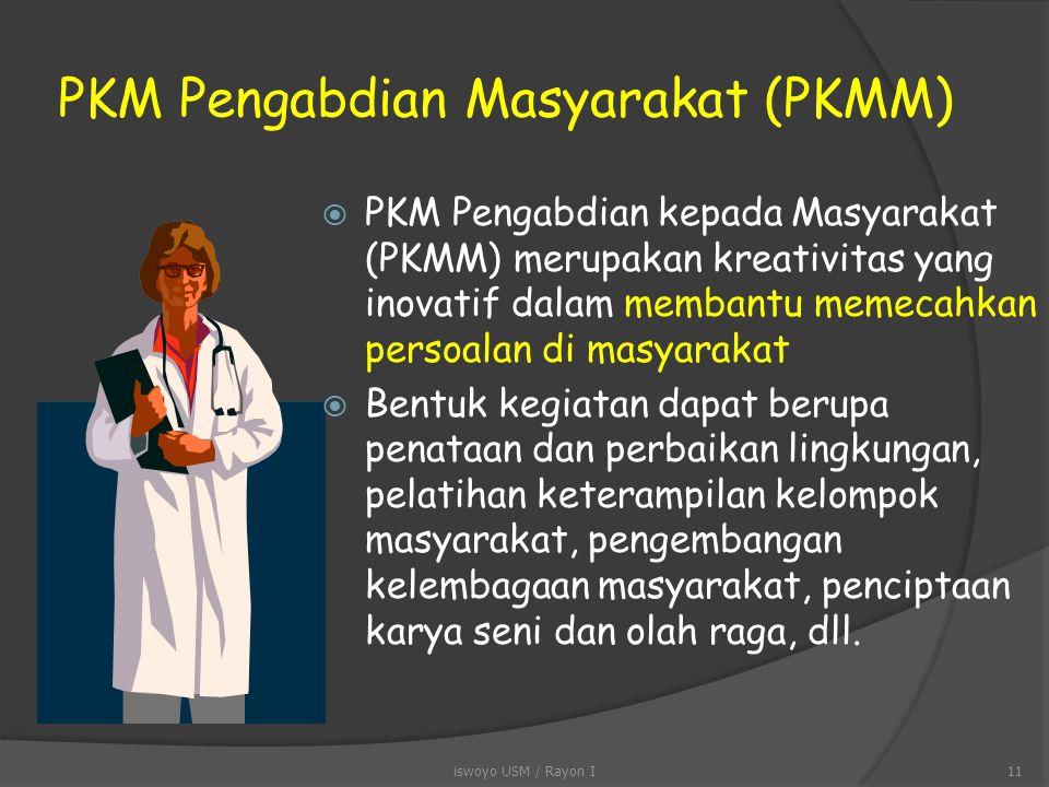 PKM KEWIRAUSAHAAN (PKMK)  PKM Kewirausahaan (PKMK) merupakan kreativitas yang inovatif dalam menciptakan peluang pasar  Umumnya didahului oleh survai pasar, karena relevansinya yang tinggi terhadap terbukanya peluang perolehan profit bagi kegiatan ini iswoyo USM / Rayon I10