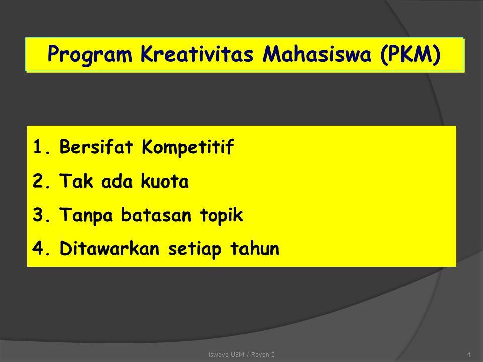1.Bersifat Kompetitif 2.Tak ada kuota 3.Tanpa batasan topik 4.Ditawarkan setiap tahun Program Kreativitas Mahasiswa (PKM) 4iswoyo USM / Rayon I