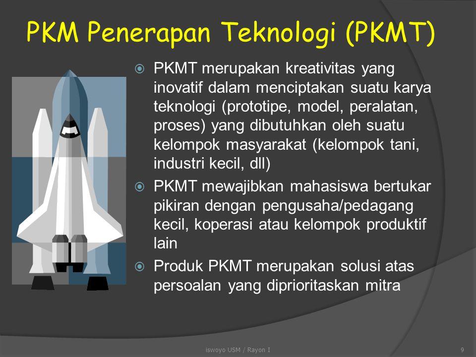 PKM Penerapan Teknologi (PKMT)  PKMT merupakan kreativitas yang inovatif dalam menciptakan suatu karya teknologi (prototipe, model, peralatan, proses) yang dibutuhkan oleh suatu kelompok masyarakat (kelompok tani, industri kecil, dll)  PKMT mewajibkan mahasiswa bertukar pikiran dengan pengusaha/pedagang kecil, koperasi atau kelompok produktif lain  Produk PKMT merupakan solusi atas persoalan yang diprioritaskan mitra iswoyo USM / Rayon I9