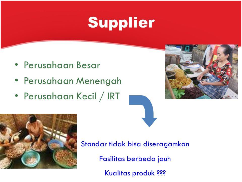 Supplier Perusahaan Besar Perusahaan Menengah Perusahaan Kecil / IRT Standar tidak bisa diseragamkan Fasilitas berbeda jauh Kualitas produk ???
