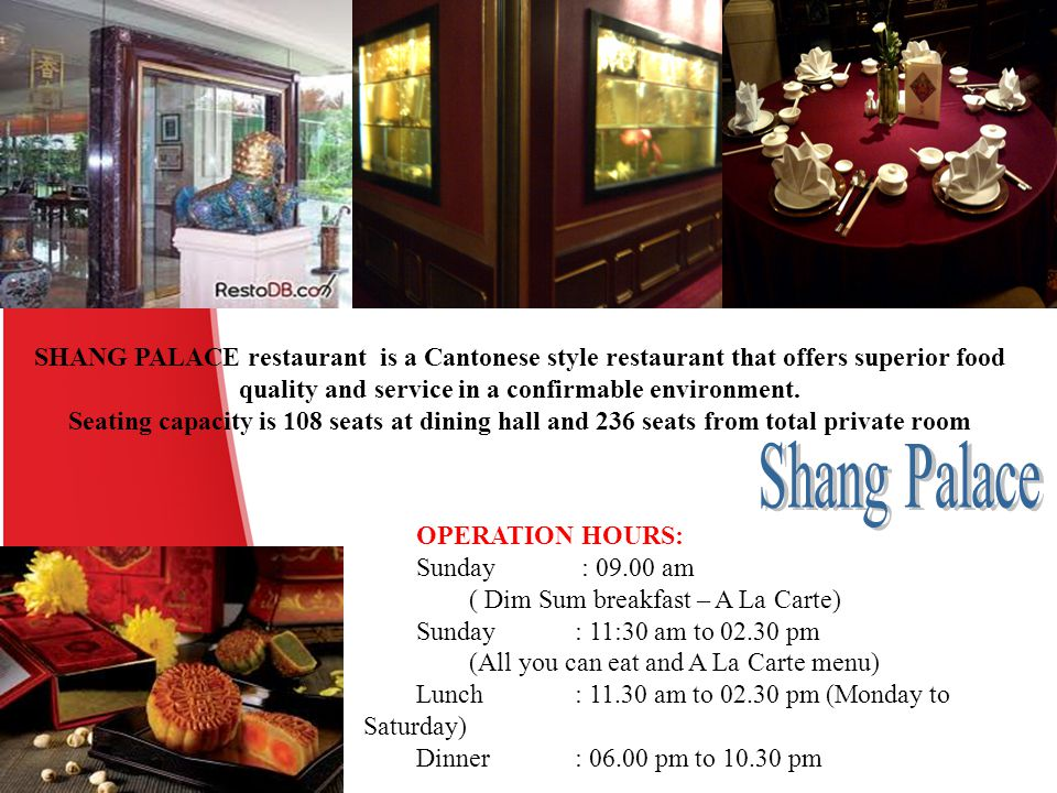 SHANG PALACE restaurant is a Cantonese style restaurant that offers superior food quality and service in a confirmable environment. Seating capacity i