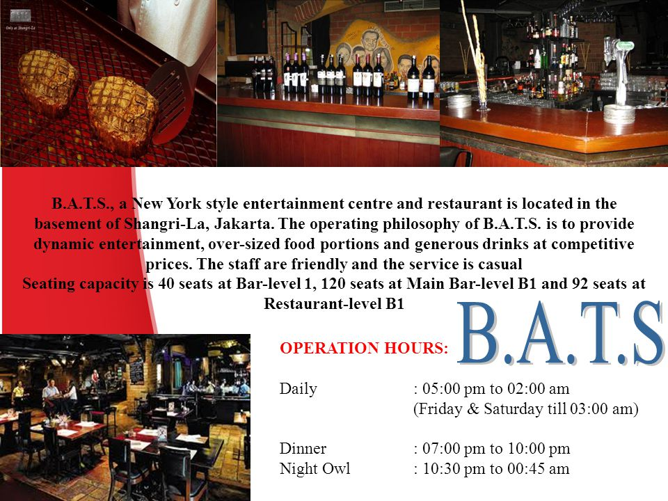 B.A.T.S., a New York style entertainment centre and restaurant is located in the basement of Shangri-La, Jakarta. The operating philosophy of B.A.T.S.