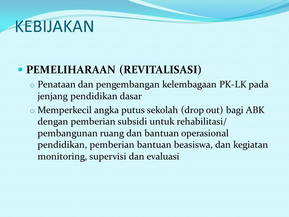 KEBIJAKAN PEMELIHARAAN (REVITALISASI) o Penataan dan pengembangan kelembagaan PK-LK pada jenjang pendidikan dasar o Memperkecil angka putus sekolah (d