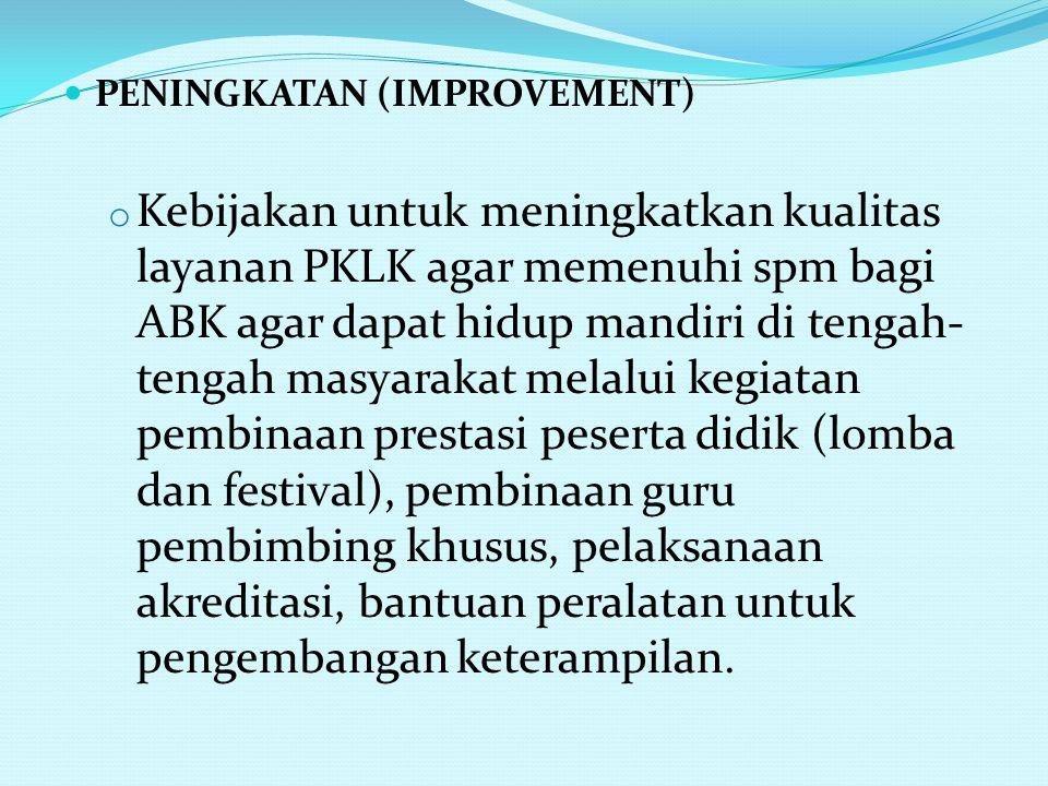 PENINGKATAN (IMPROVEMENT) o Kebijakan untuk meningkatkan kualitas layanan PKLK agar memenuhi spm bagi ABK agar dapat hidup mandiri di tengah- tengah m