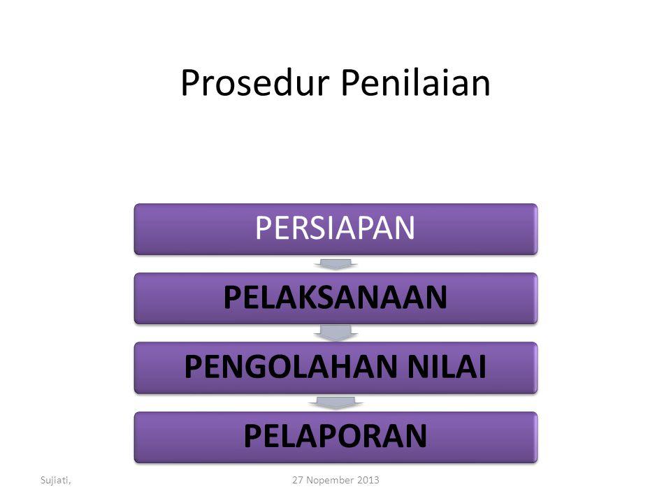 Prosedur Penilaian PERSIAPANPELAKSANAANPENGOLAHAN NILAIPELAPORAN Sujiati,27 Nopember 2013