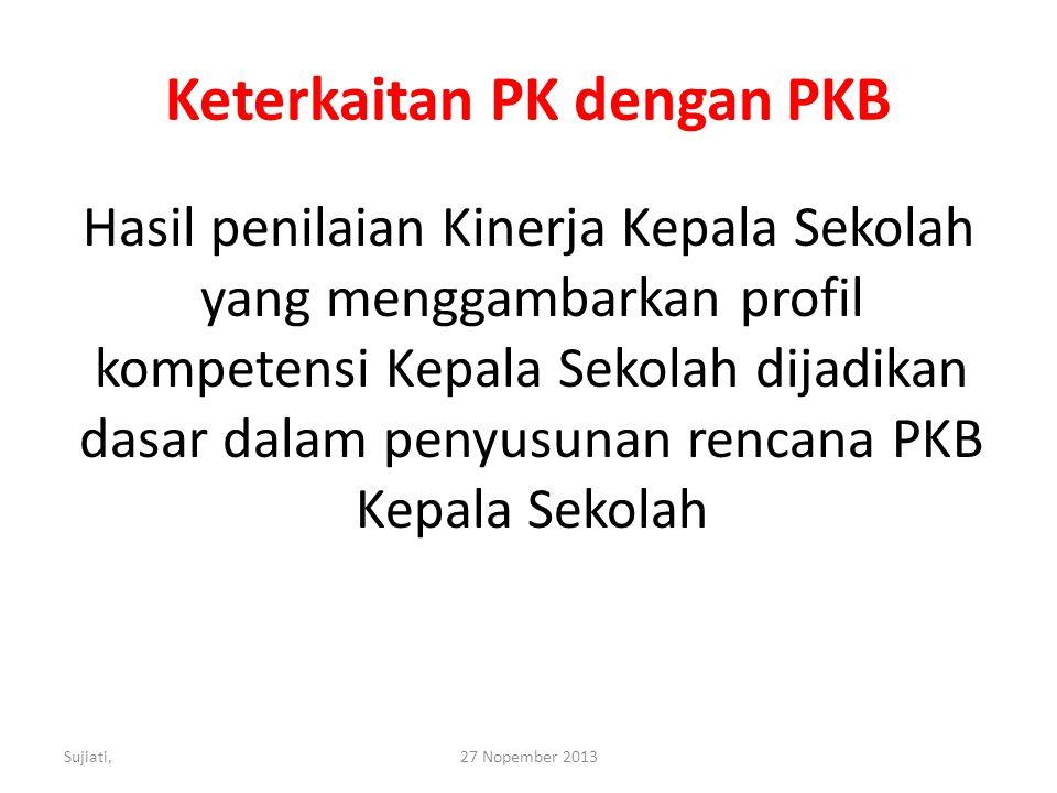 Keterkaitan PK dengan PKB Hasil penilaian Kinerja Kepala Sekolah yang menggambarkan profil kompetensi Kepala Sekolah dijadikan dasar dalam penyusunan rencana PKB Kepala Sekolah Sujiati,27 Nopember 2013