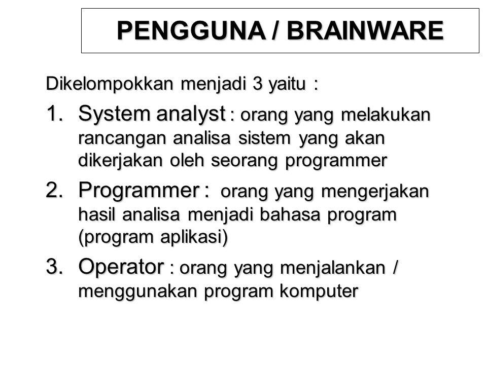 PENGGUNA / BRAINWARE Dikelompokkan menjadi 3 yaitu : 1.System analyst : orang yang melakukan rancangan analisa sistem yang akan dikerjakan oleh seoran