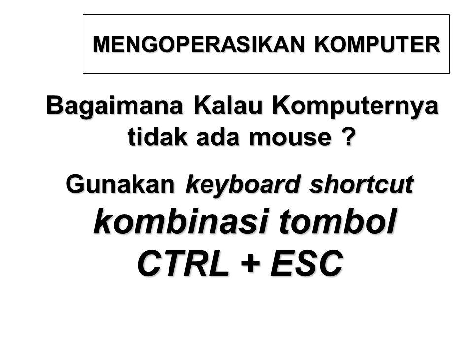 Bagaimana Kalau Komputernya tidak ada mouse ? MENGOPERASIKAN KOMPUTER Gunakan keyboard shortcut kombinasi tombol kombinasi tombol CTRL + ESC