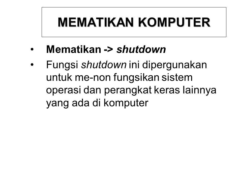 MEMATIKAN KOMPUTER Mematikan -> shutdown Fungsi shutdown ini dipergunakan untuk me-non fungsikan sistem operasi dan perangkat keras lainnya yang ada d
