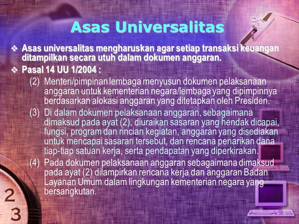 Asas Universalitas  Asas universalitas mengharuskan agar setiap transaksi keuangan ditampilkan secara utuh dalam dokumen anggaran.  Pasal 14 UU 1/20