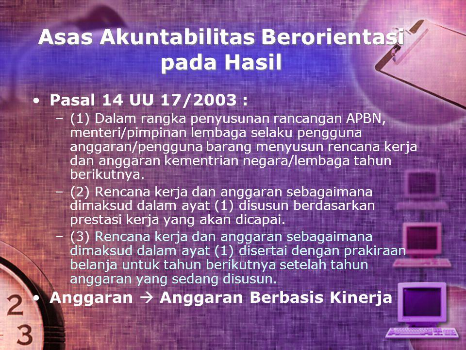Asas Akuntabilitas Berorientasi pada Hasil Pasal 14 UU 17/2003 : – –(1) Dalam rangka penyusunan rancangan APBN, menteri/pimpinan lembaga selaku penggu