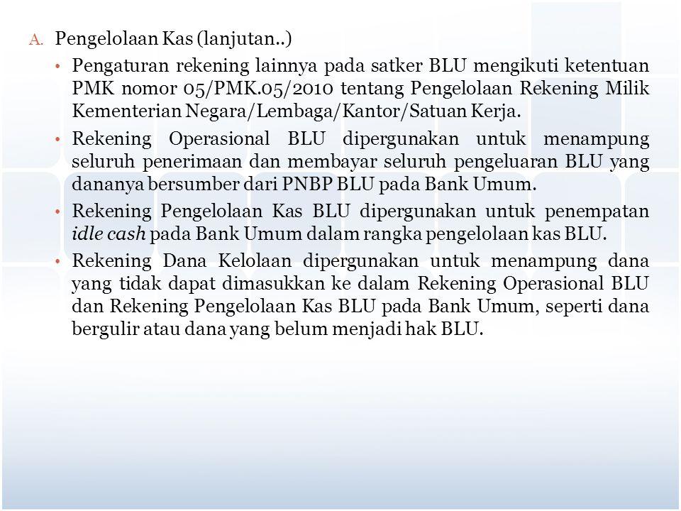 A. Pengelolaan Kas (lanjutan..) Pengaturan rekening lainnya pada satker BLU mengikuti ketentuan PMK nomor 05/PMK.05/2010 tentang Pengelolaan Rekening