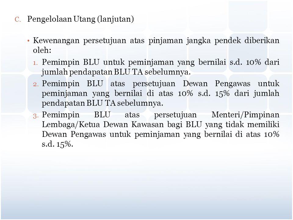 C. Pengelolaan Utang (lanjutan) Kewenangan persetujuan atas pinjaman jangka pendek diberikan oleh: 1. Pemimpin BLU untuk peminjaman yang bernilai s.d.