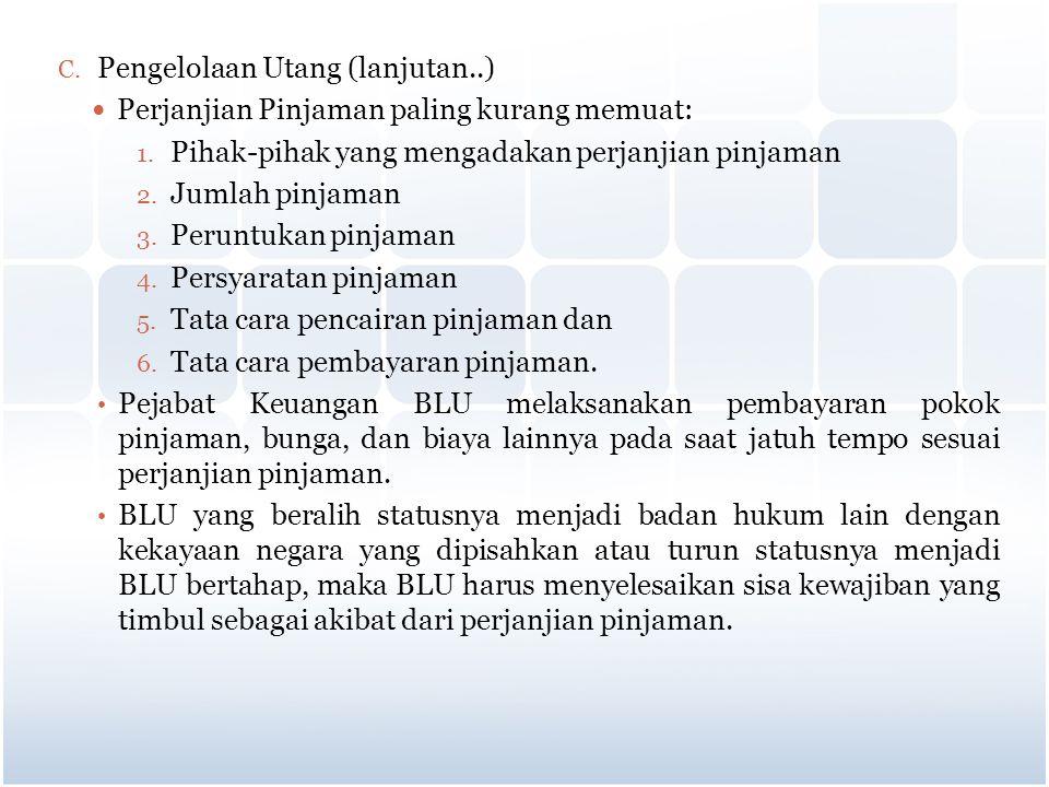 C. Pengelolaan Utang (lanjutan..) Perjanjian Pinjaman paling kurang memuat: 1. Pihak-pihak yang mengadakan perjanjian pinjaman 2. Jumlah pinjaman 3. P