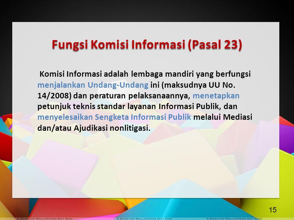 Fungsi Komisi Informasi (Pasal 23) Komisi Informasi adalah lembaga mandiri yang berfungsi menjalankan Undang-Undang ini (maksudnya UU No. 14/2008) dan