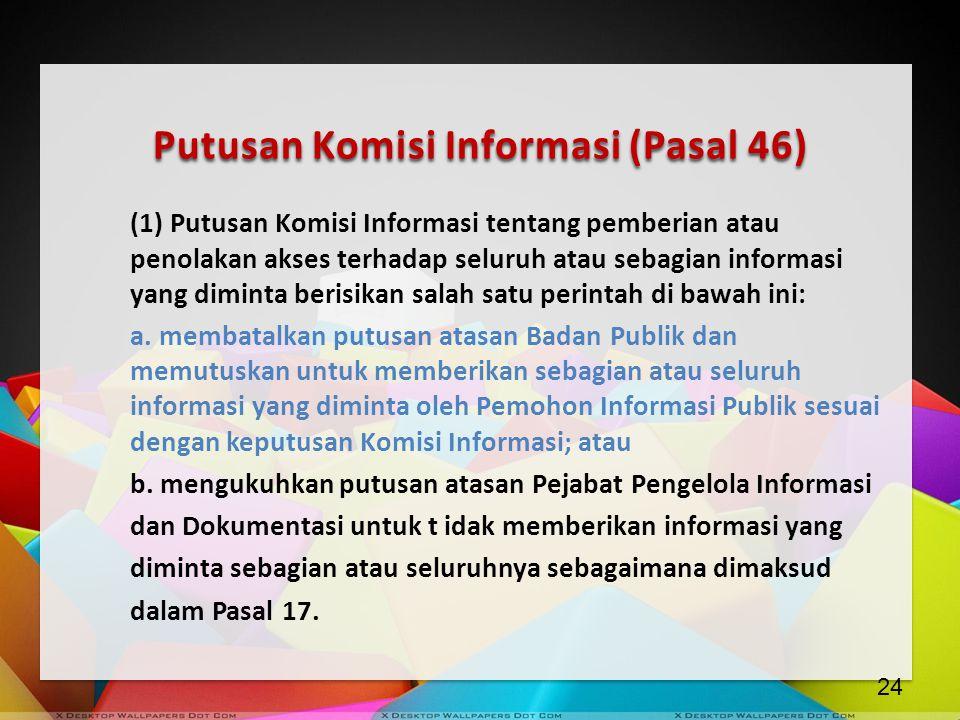 Putusan Komisi Informasi (Pasal 46) (1) Putusan Komisi Informasi tentang pemberian atau penolakan akses terhadap seluruh atau sebagian informasi yang