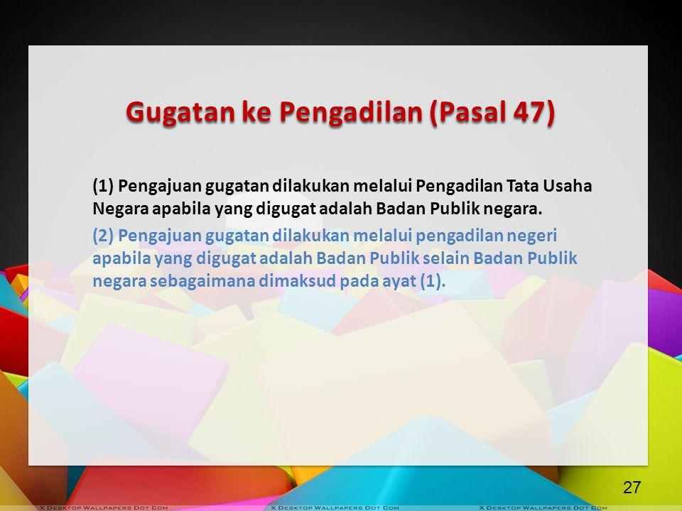 Gugatan ke Pengadilan (Pasal 47) (1) Pengajuan gugatan dilakukan melalui Pengadilan Tata Usaha Negara apabila yang digugat adalah Badan Publik negara.