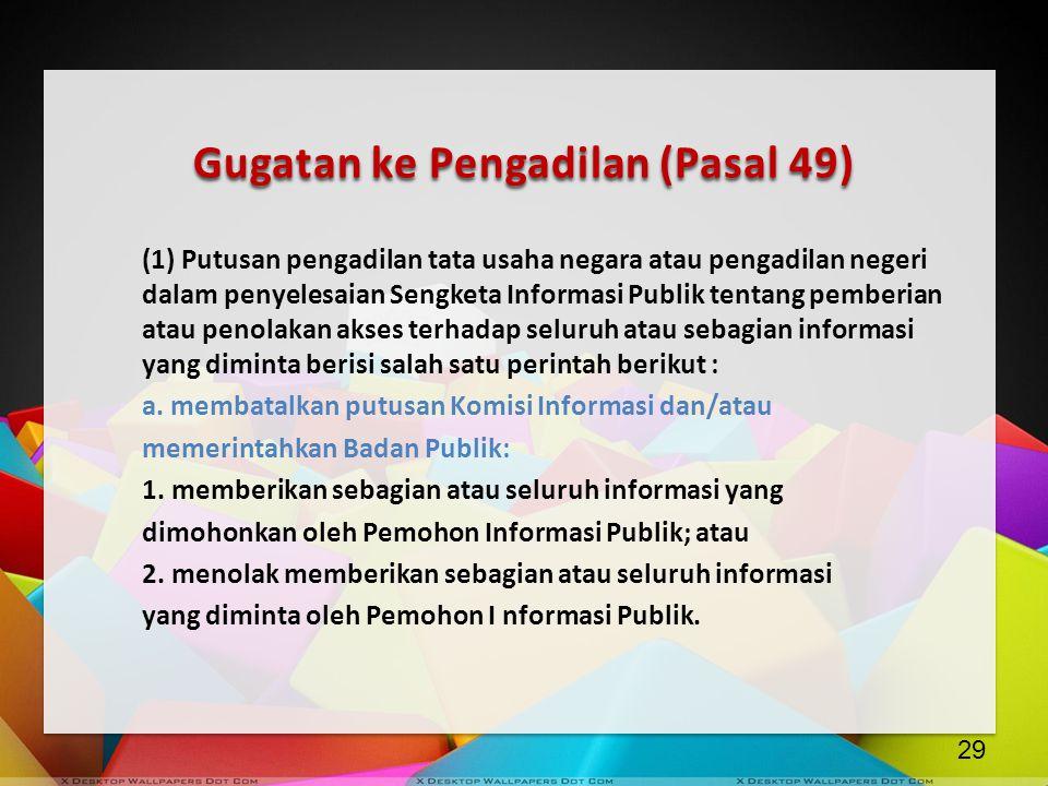 Gugatan ke Pengadilan (Pasal 49) (1) Putusan pengadilan tata usaha negara atau pengadilan negeri dalam penyelesaian Sengketa Informasi Publik tentang