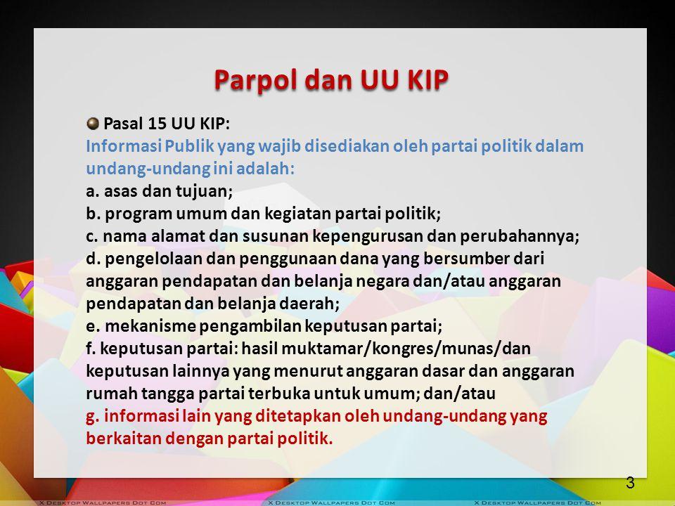 Parpol dan UU KIP Pasal 15 UU KIP: Informasi Publik yang wajib disediakan oleh partai politik dalam undang-undang ini adalah: a. asas dan tujuan; b. p