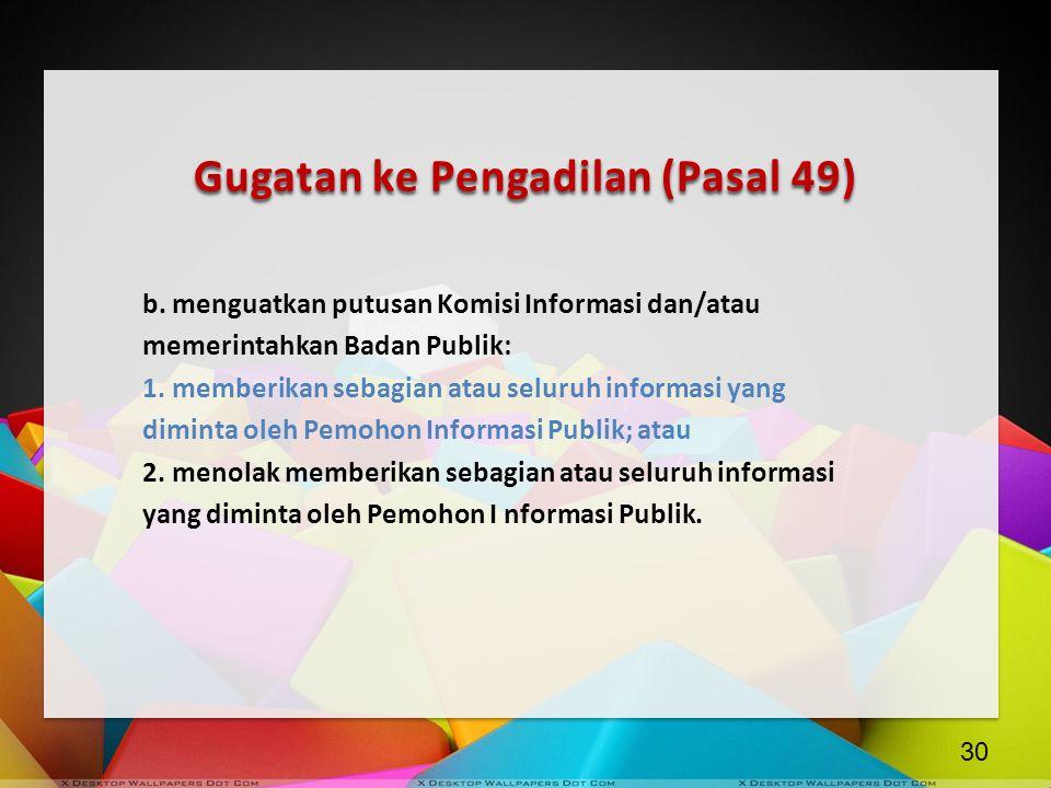 Gugatan ke Pengadilan (Pasal 49) b. menguatkan putusan Komisi Informasi dan/atau memerintahkan Badan Publik: 1. memberikan sebagian atau seluruh infor