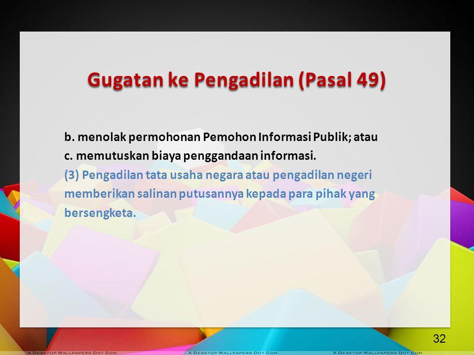 Gugatan ke Pengadilan (Pasal 49) b. menolak permohonan Pemohon Informasi Publik; atau c. memutuskan biaya penggandaan informasi. (3) Pengadilan tata u