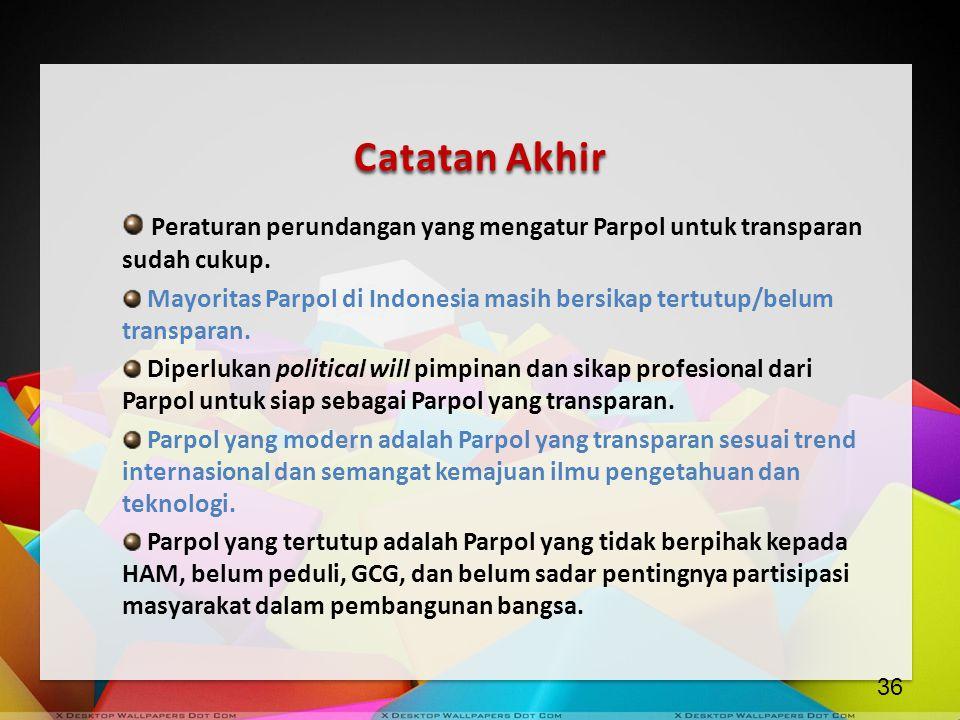 Catatan Akhir Peraturan perundangan yang mengatur Parpol untuk transparan sudah cukup. Mayoritas Parpol di Indonesia masih bersikap tertutup/belum tra