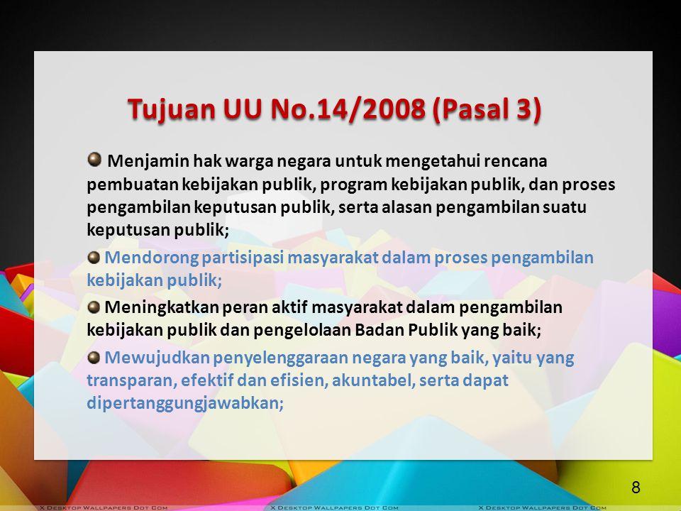 Tujuan UU No.14/2008 (Pasal 3) Menjamin hak warga negara untuk mengetahui rencana pembuatan kebijakan publik, program kebijakan publik, dan proses pen