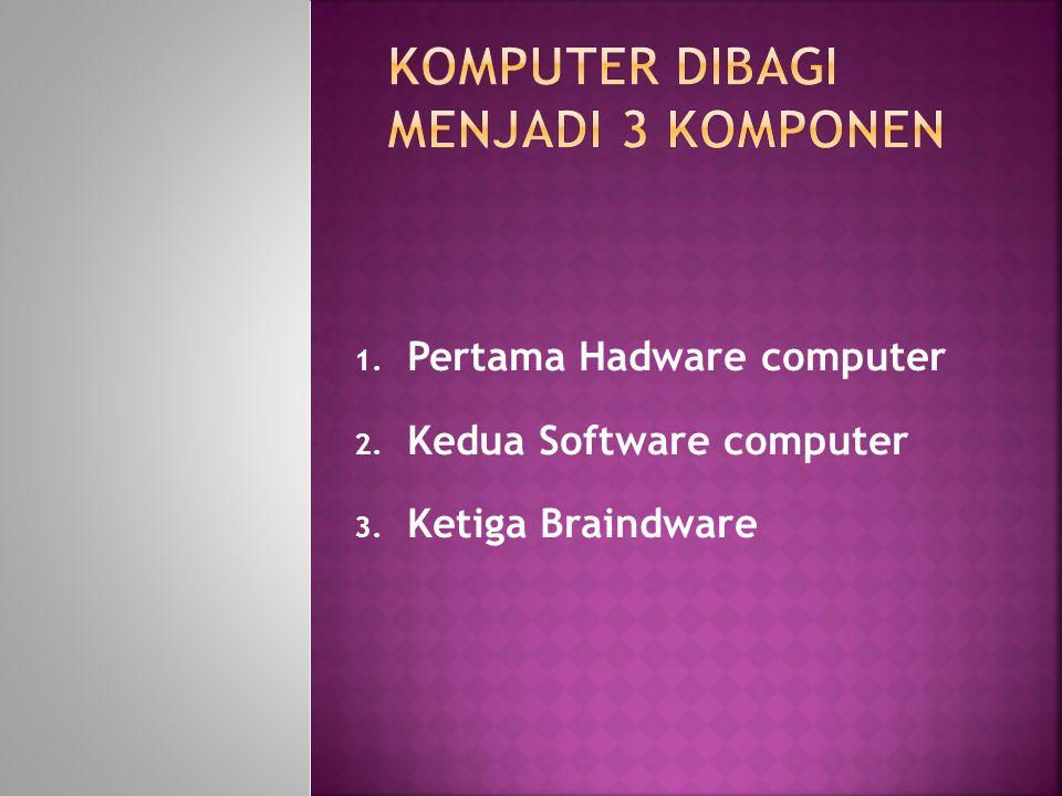 1. Pertama Hadware computer 2. Kedua Software computer 3. Ketiga Braindware