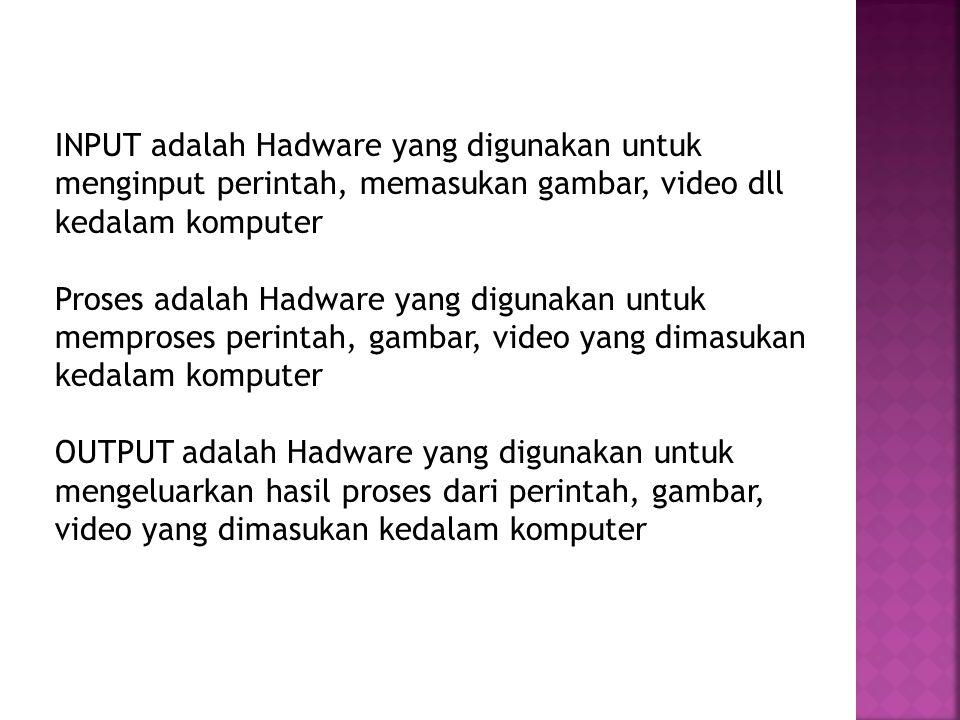 INPUT adalah Hadware yang digunakan untuk menginput perintah, memasukan gambar, video dll kedalam komputer Proses adalah Hadware yang digunakan untuk memproses perintah, gambar, video yang dimasukan kedalam komputer OUTPUT adalah Hadware yang digunakan untuk mengeluarkan hasil proses dari perintah, gambar, video yang dimasukan kedalam komputer