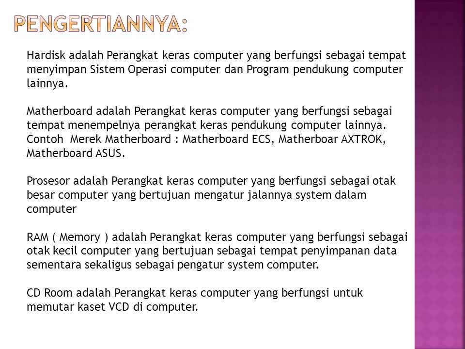 Hardisk adalah Perangkat keras computer yang berfungsi sebagai tempat menyimpan Sistem Operasi computer dan Program pendukung computer lainnya.