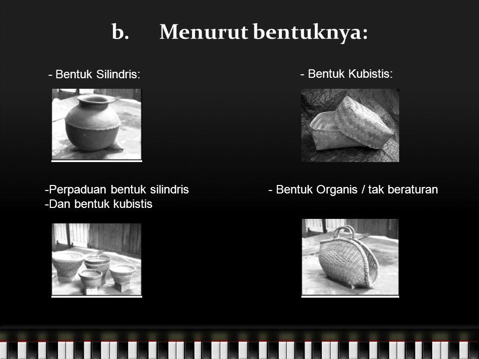 b.Menurut bentuknya: - Bentuk Silindris: - Bentuk Kubistis: - Bentuk Organis / tak beraturan-Perpaduan bentuk silindris -Dan bentuk kubistis