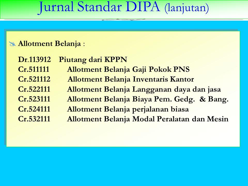 Jurnal Standar DIPA (lanjutan)  Allotment Belanja : Dr.113912 Piutang dari KPPN Cr.511111 Allotment Belanja Gaji Pokok PNS Cr.521112 Allotment Belanj