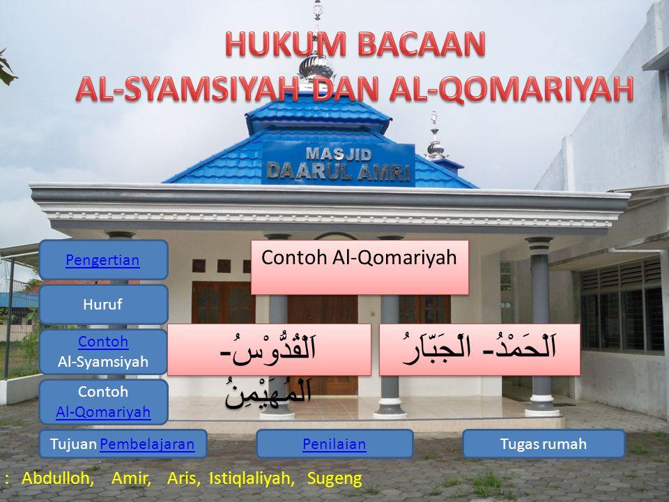 Pengertian Huruf Contoh Al-Syamsiyah Contoh Al-Qomariyah Tugas rumahPenilaianTujuan PembelajaranPembelajaran Kelompok 1 : Abdulloh, Amir, Aris, Istiqlaliyah, Sugeng Tujuan Pembelajaran : 1.Siswa mampu menjelaskan pengertian Al Syamsiyah 2.Siswa mampu menjelaskan pengertian Al Qamariyah 3.Siswa mampu menunjukan contoh bacaan Al Syamsiyah 4.Siswa mampu menunjukan contoh Al Qomariyah Tujuan Pembelajaran : 1.Siswa mampu menjelaskan pengertian Al Syamsiyah 2.Siswa mampu menjelaskan pengertian Al Qamariyah 3.Siswa mampu menunjukan contoh bacaan Al Syamsiyah 4.Siswa mampu menunjukan contoh Al Qomariyah