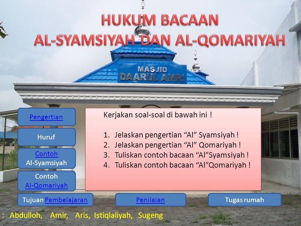 Pengertian Huruf Contoh Al-Syamsiyah Contoh Al-Qomariyah Tugas rumahPenilaianTujuan PembelajaranPembelajaran Kelompok 1 : Abdulloh, Amir, Aris, Istiqlaliyah, Sugeng Tugas rumah : Tulislah contoh bacaan AL-Syamsiyah dan Al-Qomariah dari Al-Qur'an Surat Adh-Dhuha Tugas rumah : Tulislah contoh bacaan AL-Syamsiyah dan Al-Qomariah dari Al-Qur'an Surat Adh-Dhuha