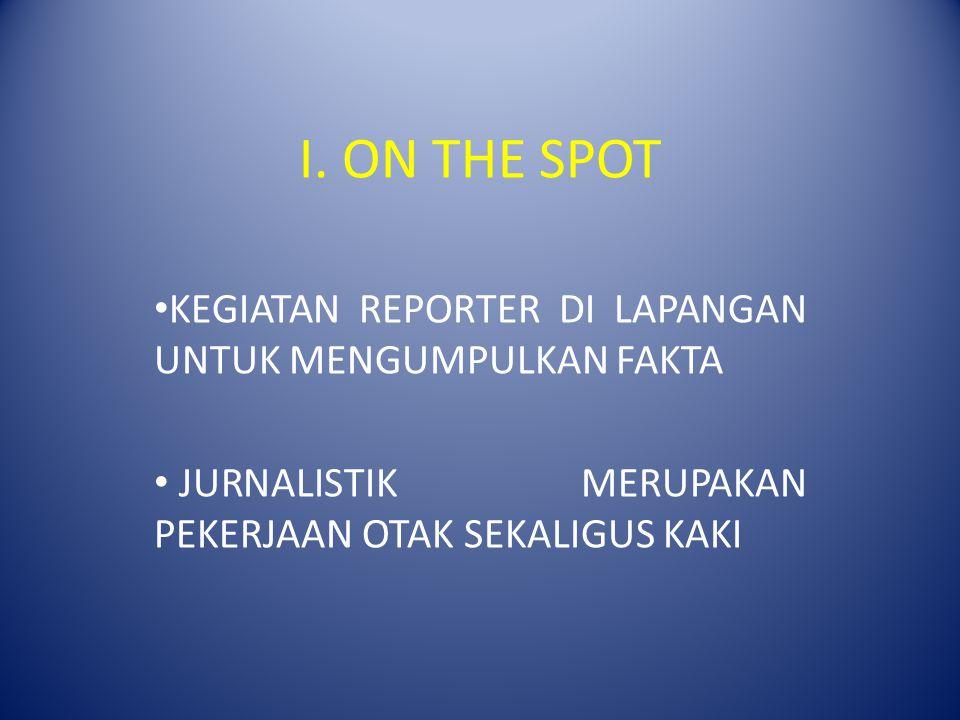 I. ON THE SPOT KEGIATAN REPORTER DI LAPANGAN UNTUK MENGUMPULKAN FAKTA JURNALISTIK MERUPAKAN PEKERJAAN OTAK SEKALIGUS KAKI