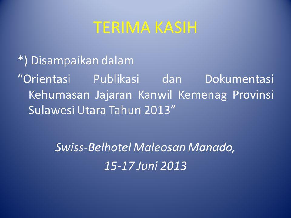 TERIMA KASIH *) Disampaikan dalam Orientasi Publikasi dan Dokumentasi Kehumasan Jajaran Kanwil Kemenag Provinsi Sulawesi Utara Tahun 2013 Swiss-Belhotel Maleosan Manado, 15-17 Juni 2013