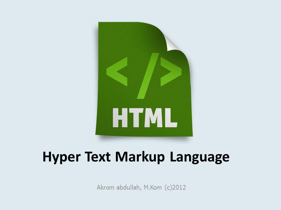 Hyper Text Markup Language Akrom abdullah, M.Kom (c)2012