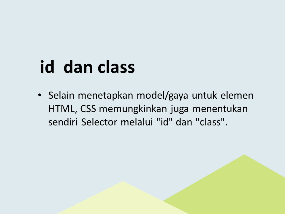 id dan class Selain menetapkan model/gaya untuk elemen HTML, CSS memungkinkan juga menentukan sendiri Selector melalui id dan class .