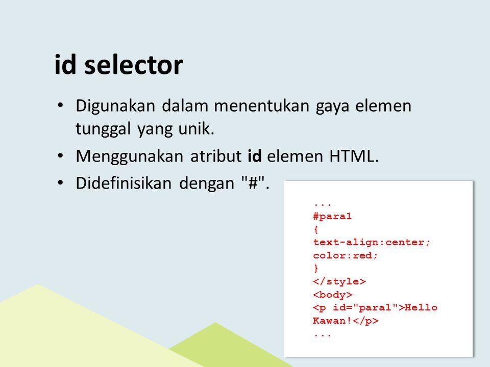 id selector Digunakan dalam menentukan gaya elemen tunggal yang unik.