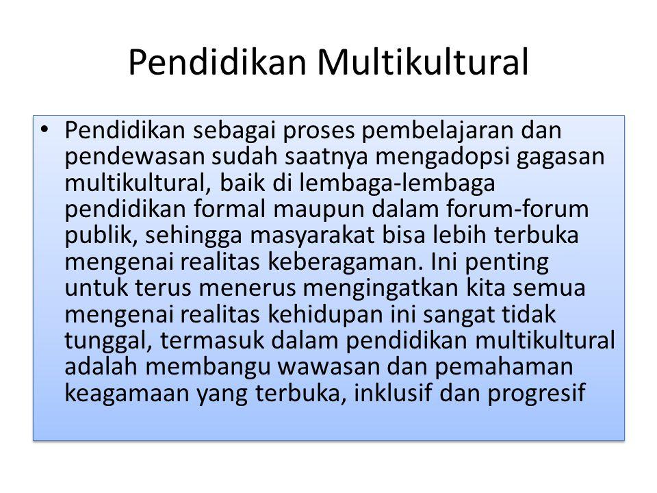 Pendidikan Multikultural Pendidikan sebagai proses pembelajaran dan pendewasan sudah saatnya mengadopsi gagasan multikultural, baik di lembaga-lembaga pendidikan formal maupun dalam forum-forum publik, sehingga masyarakat bisa lebih terbuka mengenai realitas keberagaman.