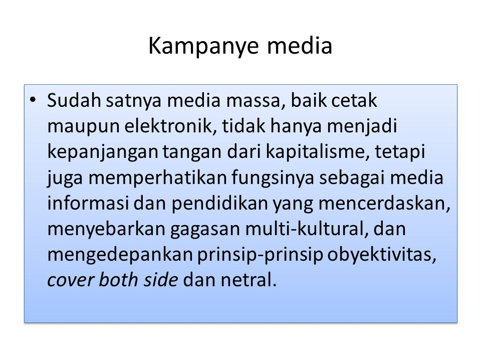 Kampanye media Sudah satnya media massa, baik cetak maupun elektronik, tidak hanya menjadi kepanjangan tangan dari kapitalisme, tetapi juga memperhatikan fungsinya sebagai media informasi dan pendidikan yang mencerdaskan, menyebarkan gagasan multi-kultural, dan mengedepankan prinsip-prinsip obyektivitas, cover both side dan netral.