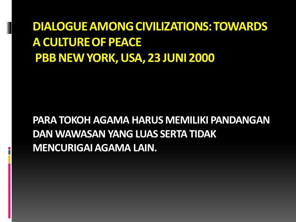 DIALOGUE AMONG CIVILIZATIONS: TOWARDS A CULTURE OF PEACE PBB NEW YORK, USA, 23 JUNI 2000 PARA TOKOH AGAMA HARUS MEMILIKI PANDANGAN DAN WAWASAN YANG LU