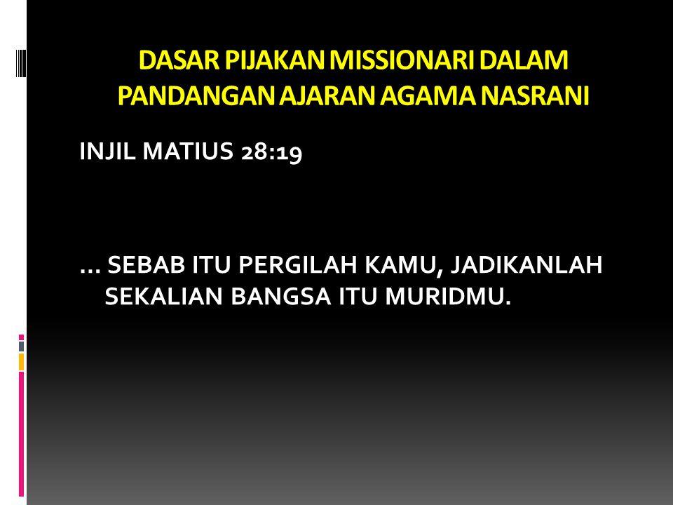 DASAR PIJAKAN MISSIONARI DALAM PANDANGAN AJARAN AGAMA NASRANI INJIL MATIUS 28:19 … SEBAB ITU PERGILAH KAMU, JADIKANLAH SEKALIAN BANGSA ITU MURIDMU.