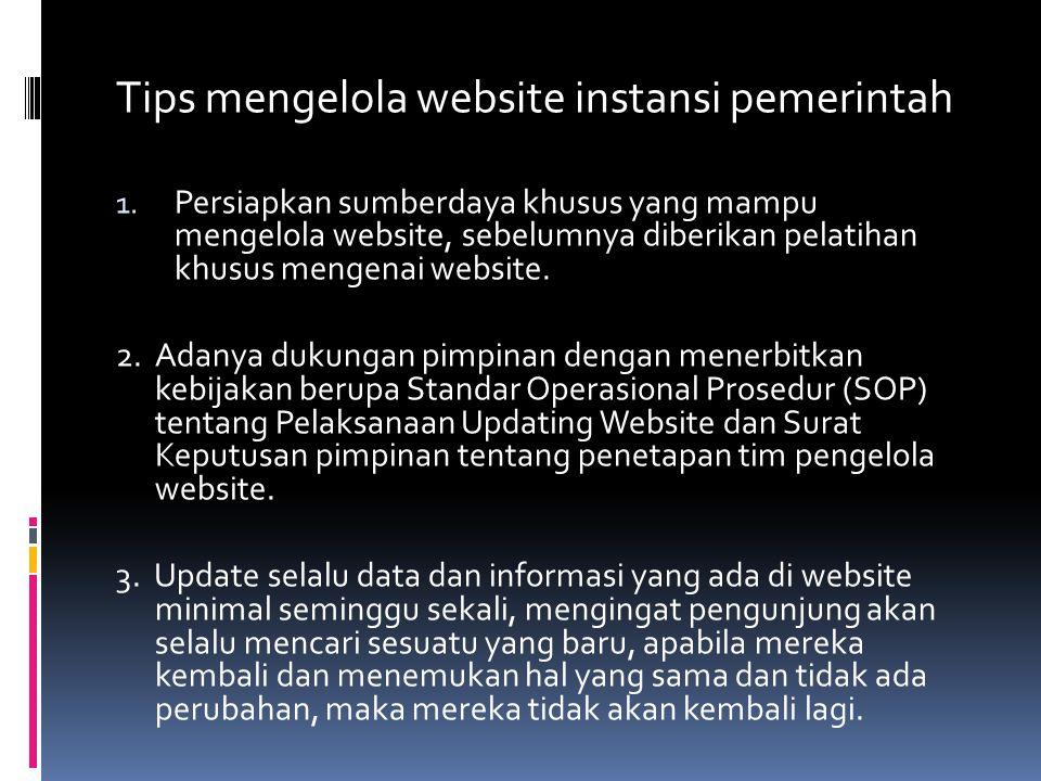 Tips mengelola website instansi pemerintah 1. Persiapkan sumberdaya khusus yang mampu mengelola website, sebelumnya diberikan pelatihan khusus mengena