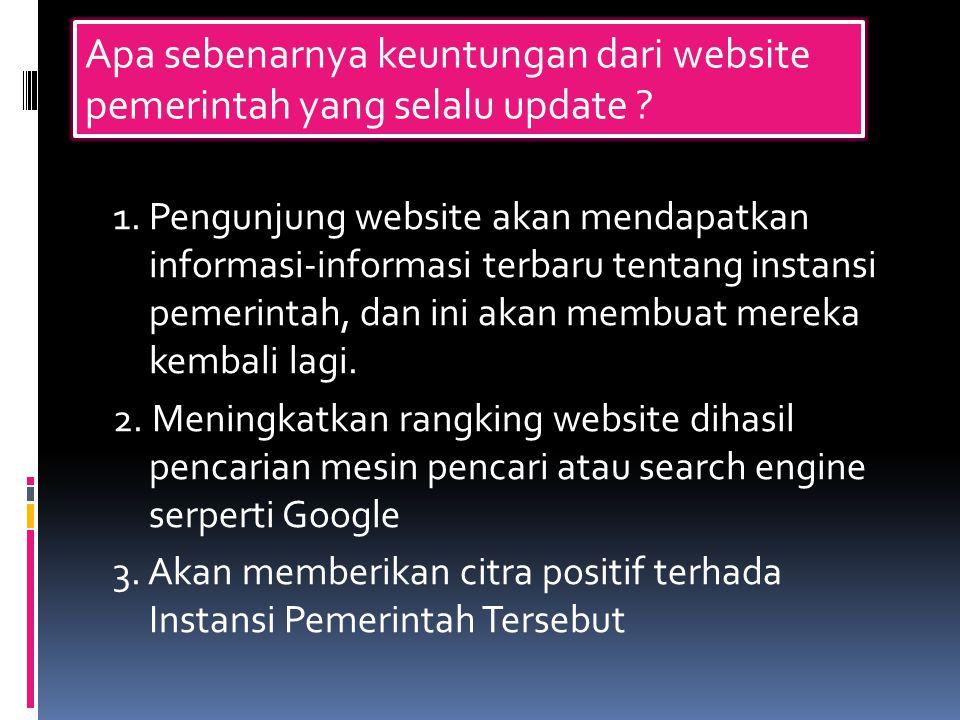 1. Pengunjung website akan mendapatkan informasi-informasi terbaru tentang instansi pemerintah, dan ini akan membuat mereka kembali lagi. 2. Meningkat